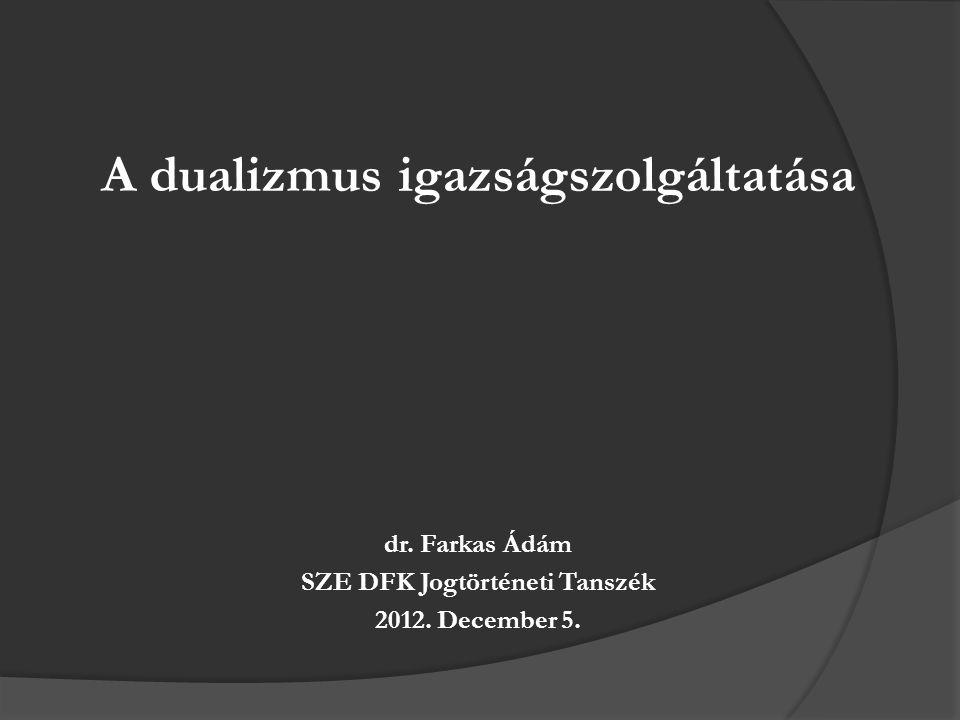 A dualizmus igazságszolgáltatása dr. Farkas Ádám SZE DFK Jogtörténeti Tanszék 2012. December 5.