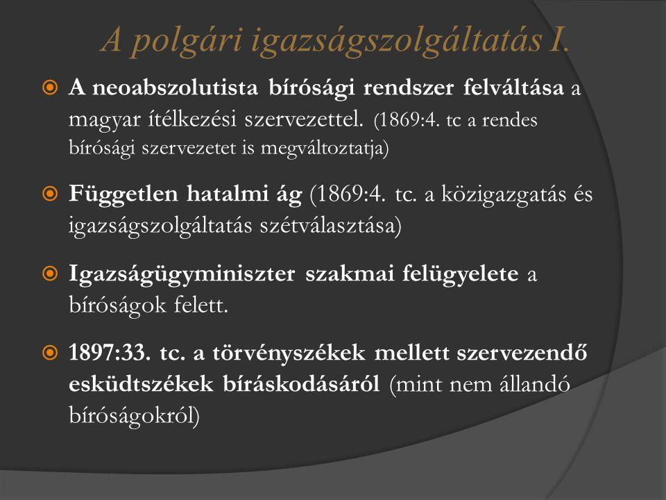  A neoabszolutista bírósági rendszer felváltása a magyar ítélkezési szervezettel. ( 1869:4. tc a rendes bírósági szervezetet is megváltoztatja)  Füg