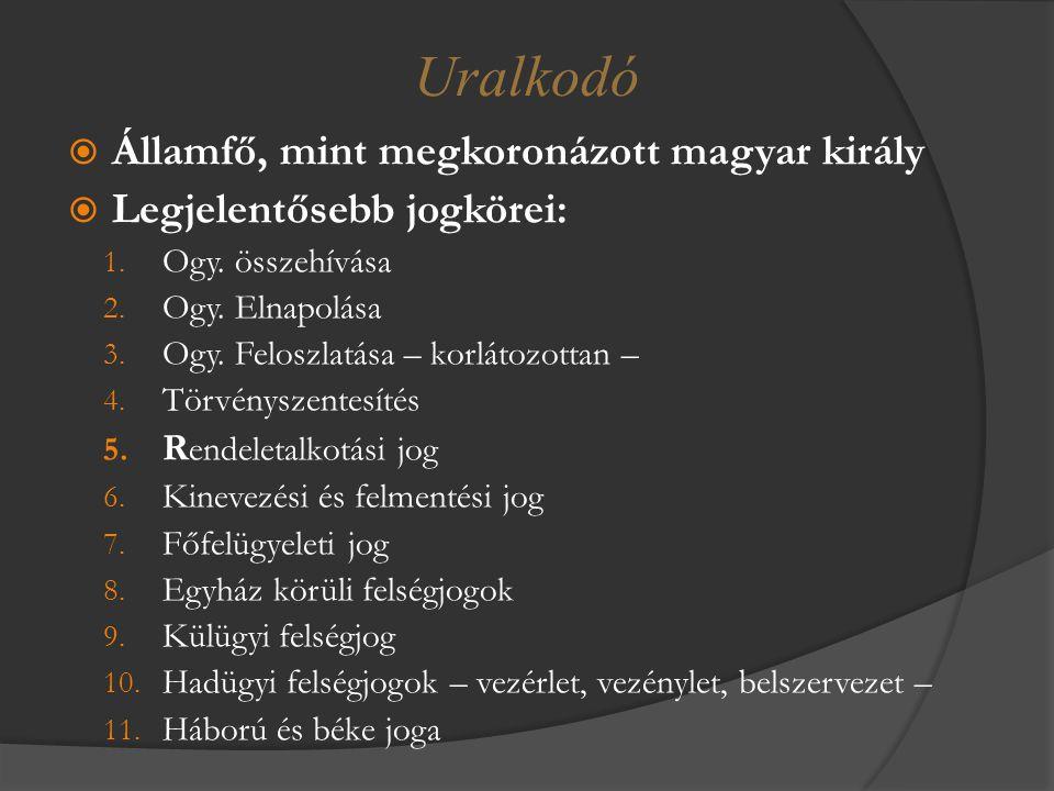  Államfő, mint megkoronázott magyar király  Legjelentősebb jogkörei: 1. Ogy. összehívása 2. Ogy. Elnapolása 3. Ogy. Feloszlatása – korlátozottan – 4