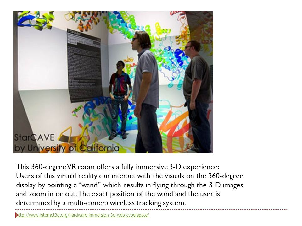 This 360-degree VR room offers a fully immersive 3-D experience: Users of this virtual reality can interact with the visuals on the 360-degree display by pointing a wand which results in flying through the 3-D images and zoom in or out.
