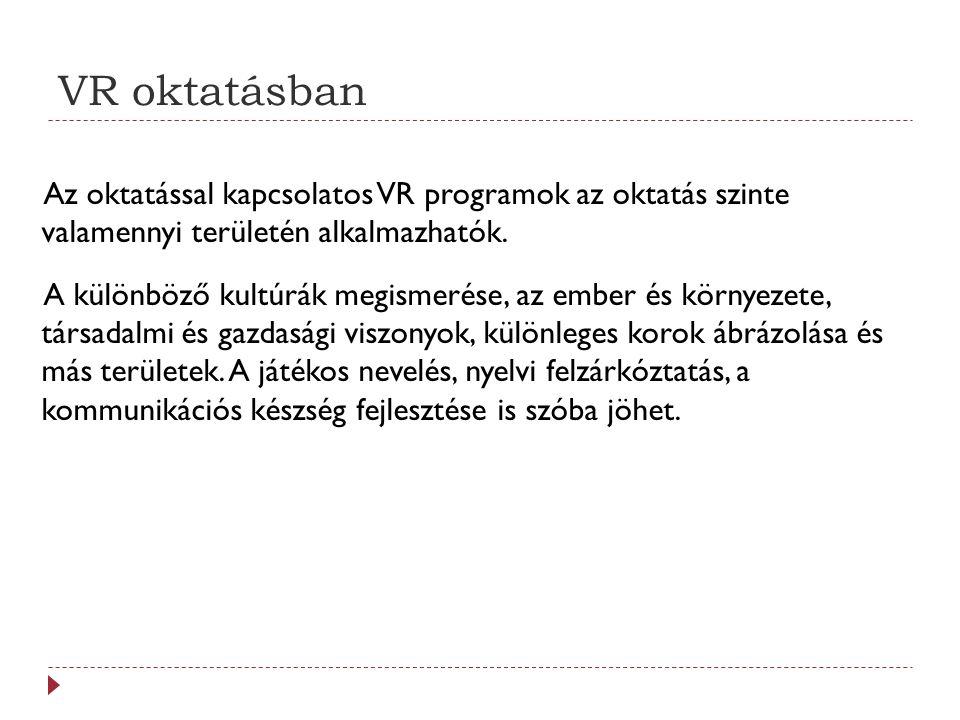 VR oktatásban Az oktatással kapcsolatos VR programok az oktatás szinte valamennyi területén alkalmazhatók. A különböző kultúrák megismerése, az ember