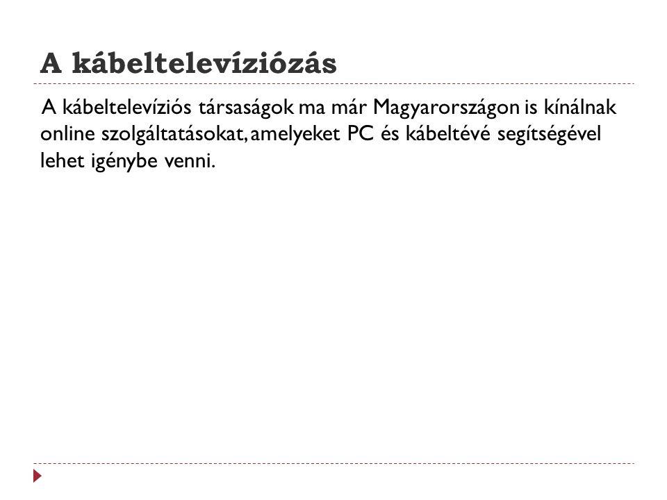A kábeltelevíziózás A kábeltelevíziós társaságok ma már Magyarországon is kínálnak online szolgáltatásokat, amelyeket PC és kábeltévé segítségével leh