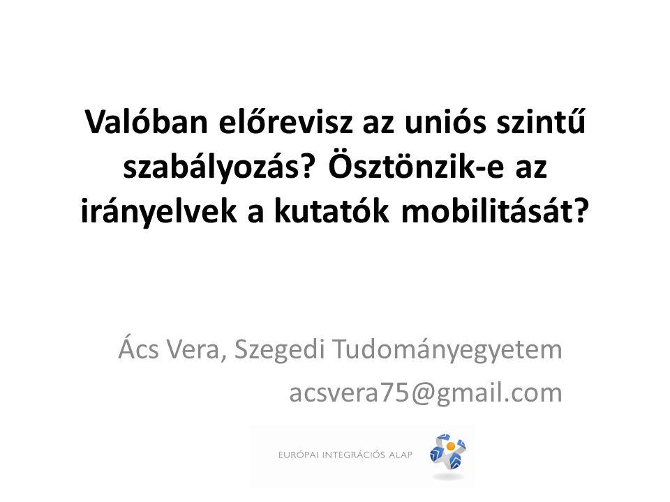 Valóban előrevisz az uniós szintű szabályozás? Ösztönzik-e az irányelvek a kutatók mobilitását? Ács Vera, Szegedi Tudományegyetem acsvera75@gmail.com