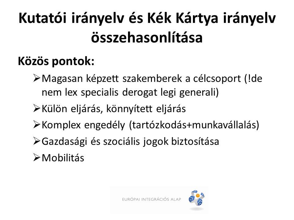 Kutatói irányelv és Kék Kártya irányelv összehasonlítása Közös pontok:  Magasan képzett szakemberek a célcsoport (!de nem lex specialis derogat legi generali)  Külön eljárás, könnyített eljárás  Komplex engedély (tartózkodás+munkavállalás)  Gazdasági és szociális jogok biztosítása  Mobilitás