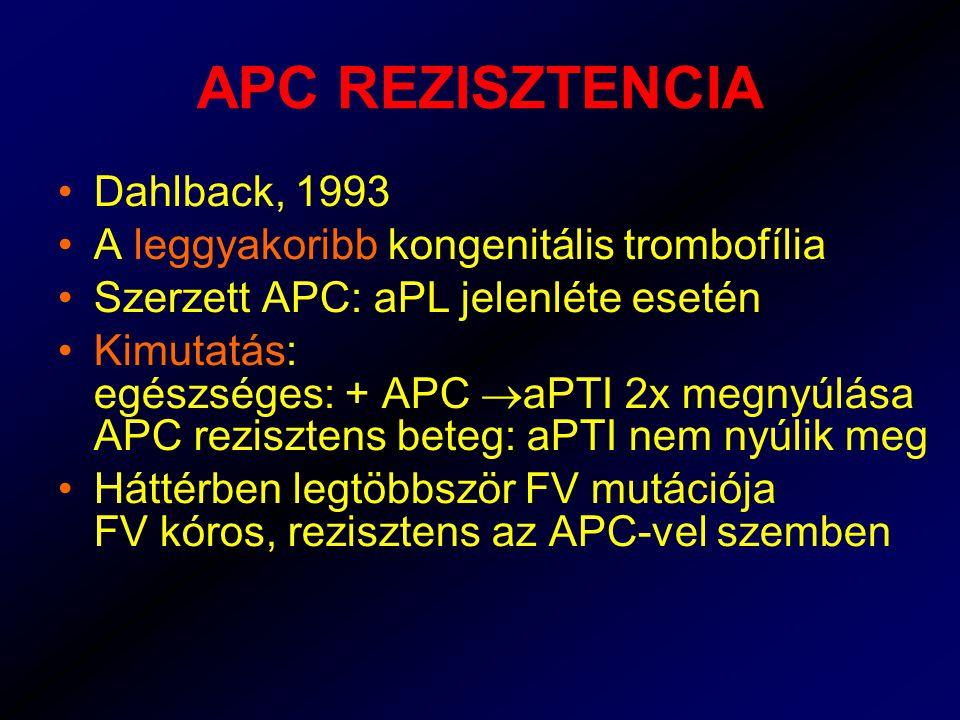 APC REZISZTENCIA Dahlback, 1993 A leggyakoribb kongenitális trombofília Szerzett APC: aPL jelenléte esetén Kimutatás: egészséges: + APC  aPTI 2x megnyúlása APC rezisztens beteg: aPTI nem nyúlik meg Háttérben legtöbbször FV mutációja FV kóros, rezisztens az APC-vel szemben
