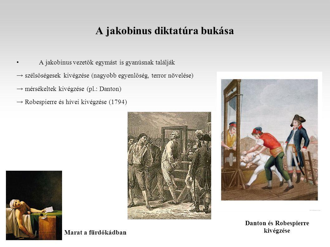 A jakobinus diktatúra bukása A jakobinus vezetők egymást is gyanúsnak találják → szélsőségesek kivégzése (nagyobb egyenlőség, terror növelése) → mérsékeltek kivégzése (pl.: Danton) → Robespierre és hívei kivégzése (1794) Danton és Robespierre kivégzése Marat a fürdőkádban