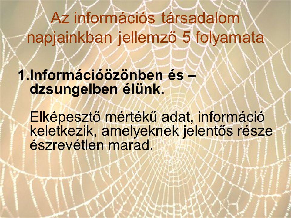 Az információs társadalom napjainkban jellemző 5 folyamata 1.Információözönben és – dzsungelben élünk. Elképesztő mértékű adat, információ keletkezik,
