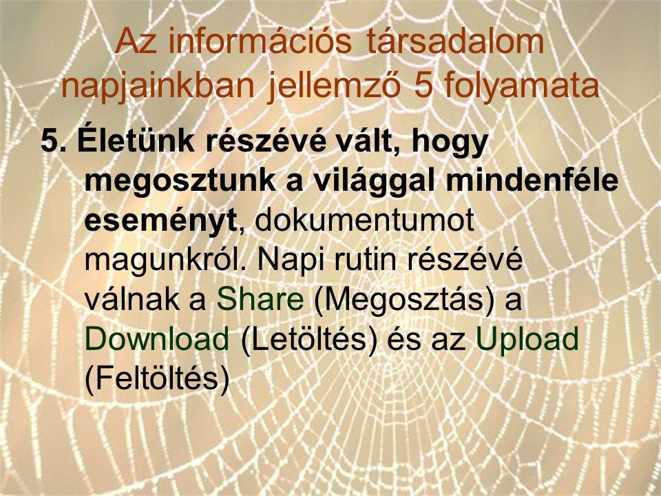 Az információs társadalom napjainkban jellemző 5 folyamata 5. Életünk részévé vált, hogy megosztunk a világgal mindenféle eseményt, dokumentumot magun