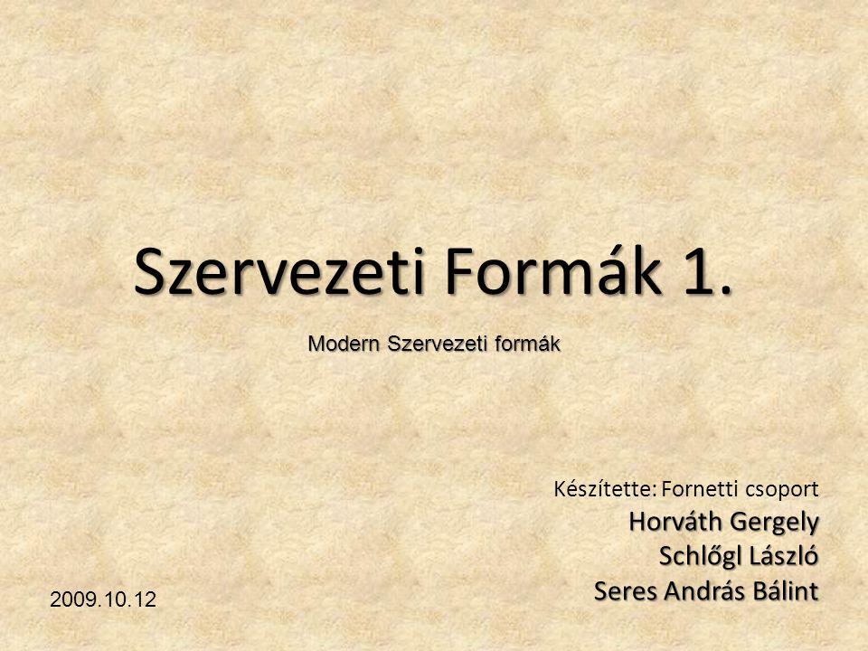 Szervezeti Formák 1. Készítette: Fornetti csoport Horváth Gergely Schlőgl László Seres András Bálint 2009.10.12 Modern Szervezeti formák