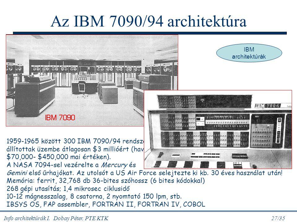 Info architektúrák I. Dobay Péter, PTE KTK 27/35 Az IBM 7090/94 architektúra 1959-1965 között 300 IBM 7090/94 rendszert állítottak üzembe átlagosan $3