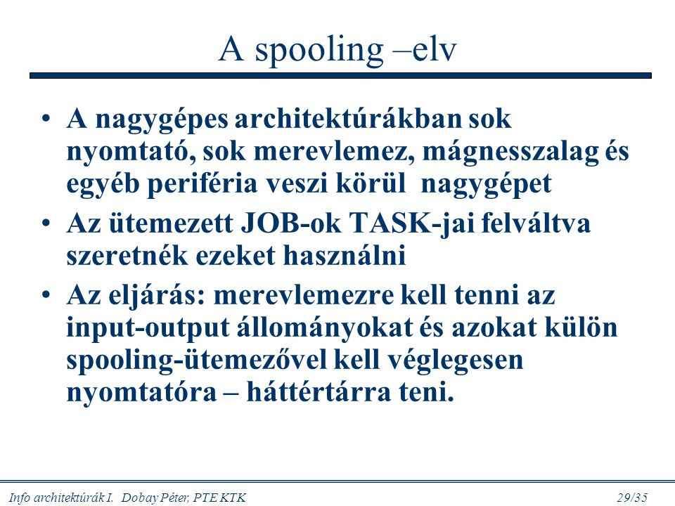 Info architektúrák I. Dobay Péter, PTE KTK 29/35 A spooling –elv A nagygépes architektúrákban sok nyomtató, sok merevlemez, mágnesszalag és egyéb peri