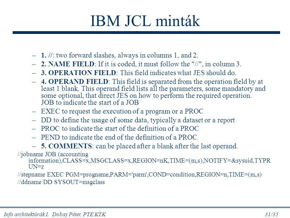 Info architektúrák I. Dobay Péter, PTE KTK 31/35 IBM JCL minták –1. //: two forward slashes, always in columns 1, and 2. –2. NAME FIELD: If it is code