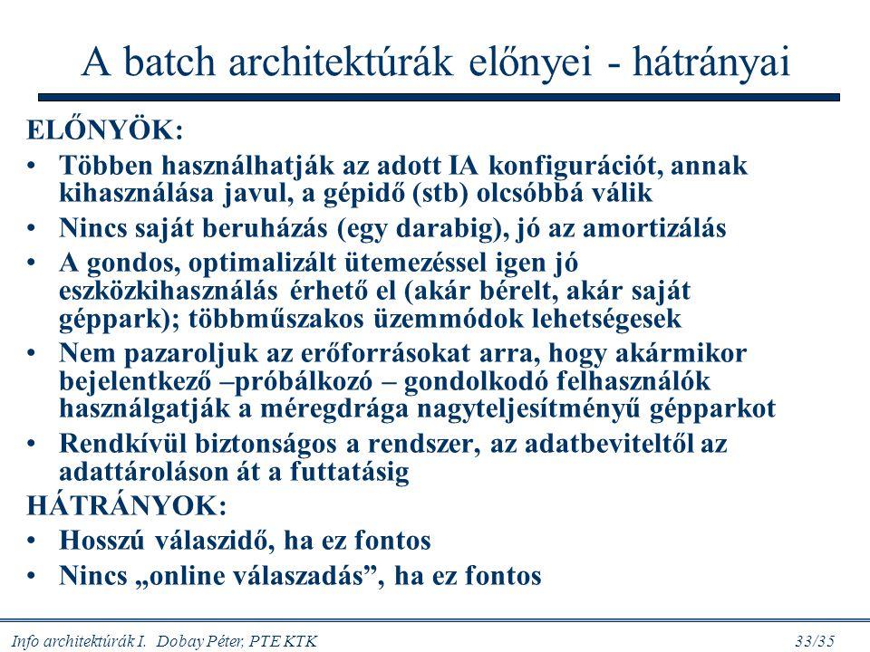 Info architektúrák I. Dobay Péter, PTE KTK 33/35 A batch architektúrák előnyei - hátrányai ELŐNYÖK: Többen használhatják az adott IA konfigurációt, an