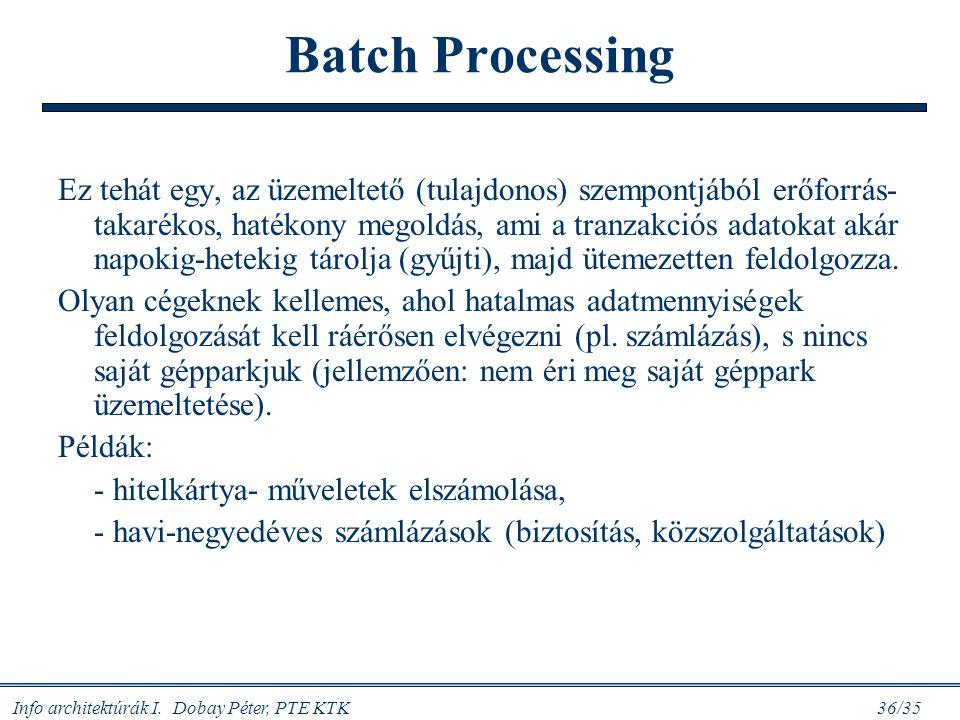 Info architektúrák I. Dobay Péter, PTE KTK 36/35 Batch Processing Ez tehát egy, az üzemeltető (tulajdonos) szempontjából erőforrás- takarékos, hatékon