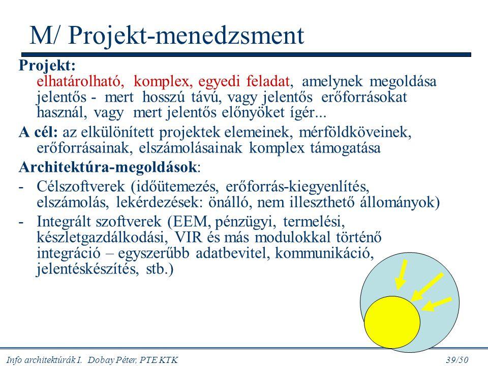 Info architektúrák I. Dobay Péter, PTE KTK 39/50 M/ Projekt-menedzsment Projekt: elhatárolható, komplex, egyedi feladat, amelynek megoldása jelentős -