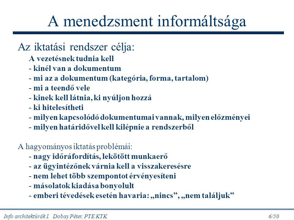 Info architektúrák I. Dobay Péter, PTE KTK 6/50 A menedzsment informáltsága Az iktatási rendszer célja: A vezetésnek tudnia kell - kinél van a dokumen