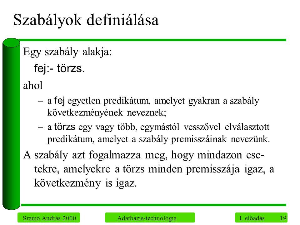 19 Sramó András 2000. Adatbázis-technológia I. előadás Szabályok definiálása Egy szabály alakja: fej:- törzs. ahol –a fej egyetlen predikátum, amelyet