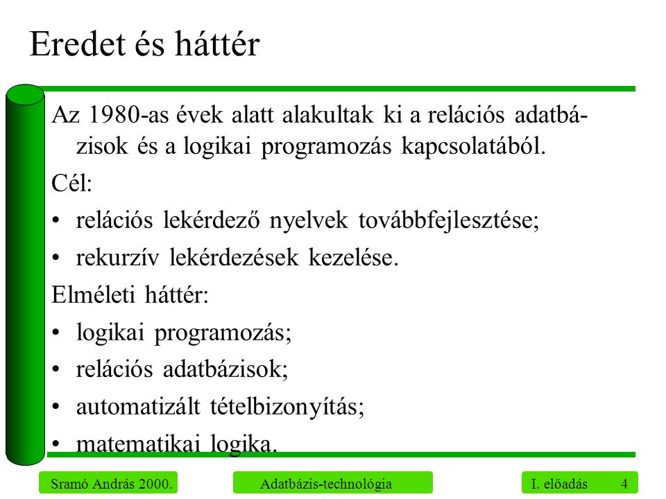4 Sramó András 2000. Adatbázis-technológia I. előadás Eredet és háttér Az 1980-as évek alatt alakultak ki a relációs adatbá- zisok és a logikai progra