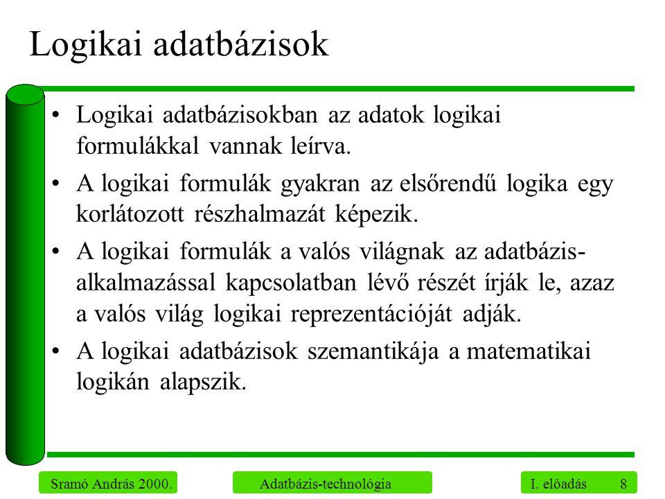 8 Sramó András 2000. Adatbázis-technológia I. előadás Logikai adatbázisok Logikai adatbázisokban az adatok logikai formulákkal vannak leírva. A logika