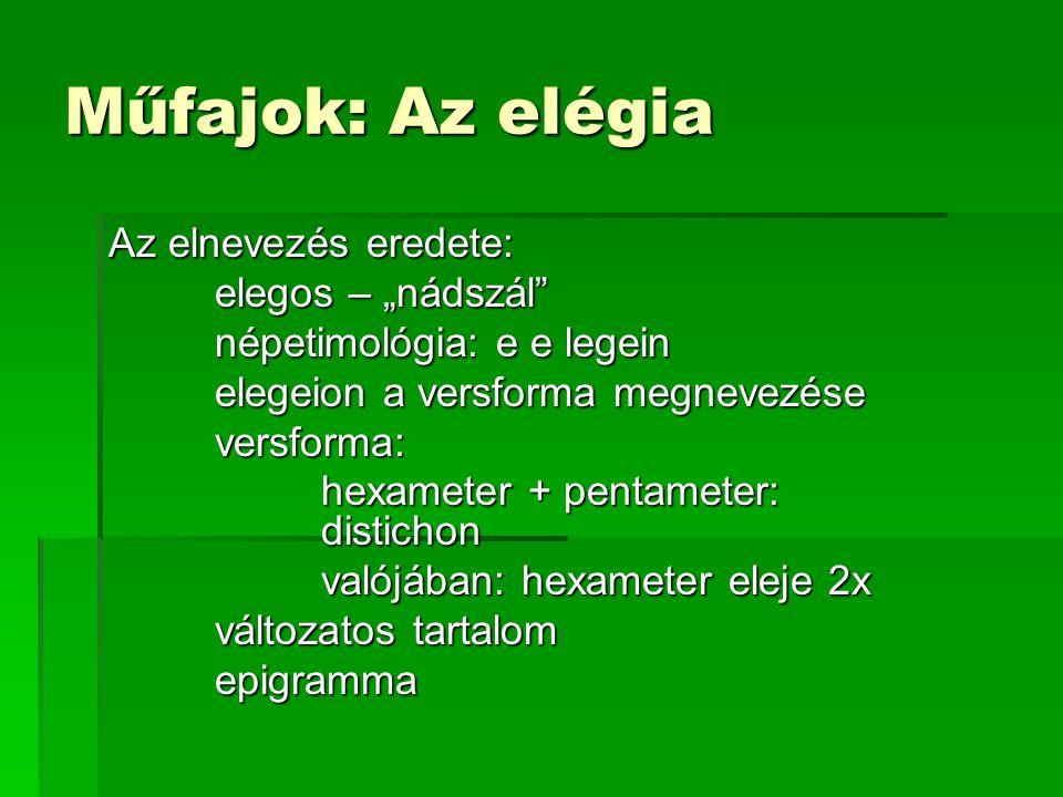"""Műfajok: Az elégia Az elnevezés eredete: elegos – """"nádszál népetimológia: e e legein elegeion a versforma megnevezése versforma: hexameter + pentameter: distichon valójában: hexameter eleje 2x változatos tartalom epigramma"""