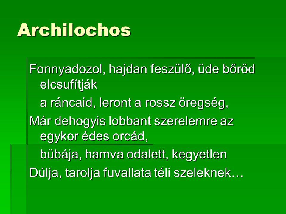 Archilochos Fonnyadozol, hajdan feszülő, üde bőröd elcsufítják a ráncaid, leront a rossz öregség, Már dehogyis lobbant szerelemre az egykor édes orcád, bübája, hamva odalett, kegyetlen Dúlja, tarolja fuvallata téli szeleknek…