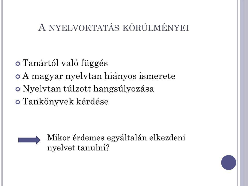 A NYELVOKTATÁS KÖRÜLMÉNYEI Tanártól való függés A magyar nyelvtan hiányos ismerete Nyelvtan túlzott hangsúlyozása Tankönyvek kérdése Mikor érdemes egyáltalán elkezdeni nyelvet tanulni