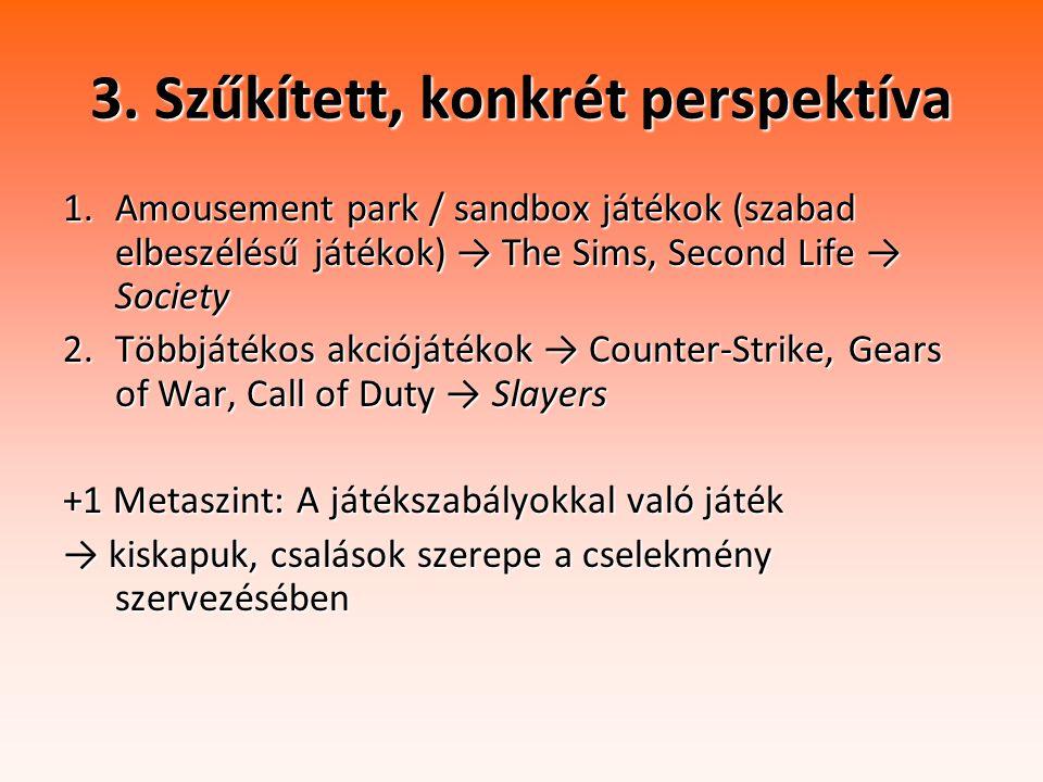 3. Szűkített, konkrét perspektíva 1.Amousement park / sandbox játékok (szabad elbeszélésű játékok) → The Sims, Second Life → Society 2.Többjátékos akc