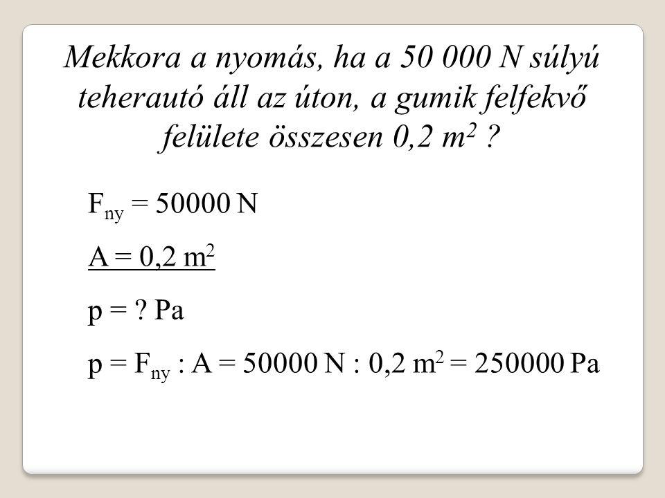 Mekkora a nyomás, ha a 50 000 N súlyú teherautó áll az úton, a gumik felfekvő felülete összesen 0,2 m 2 ? F ny = 50000 N A = 0,2 m 2 p = ? Pa p = F ny