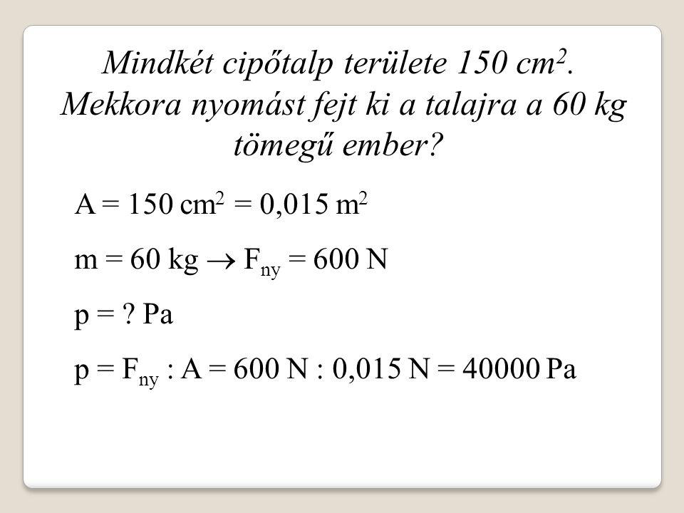 Mindkét cipőtalp területe 150 cm 2. Mekkora nyomást fejt ki a talajra a 60 kg tömegű ember? A = 150 cm 2 = 0,015 m 2 m = 60 kg  F ny = 600 N p = ? Pa