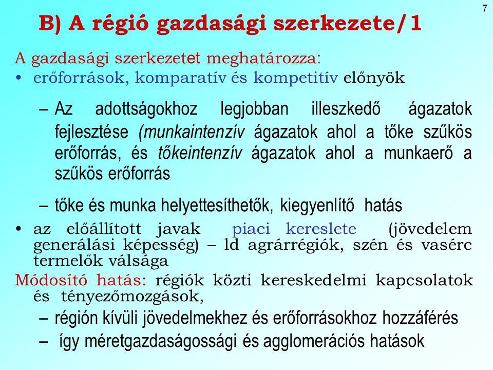 7 B) A régió gazdasági szerkezete/1 A gazdasági szerkezet et meghatározza : erőforrások, komparatív és kompetitív előnyök –Az adottságokhoz legjobban illeszkedő ágazatok fejlesztése (munkaintenzív ágazatok ahol a tőke szűkös erőforrás, és tőkeintenzív ágazatok ahol a munkaerő a szűkös erőforrás –tőke és munka helyettesíthetők, kiegyenlítő hatás az előállított javak piaci kereslete (jövedelem generálási képesség) – ld agrárrégiók, szén és vasérc termelők válsága Módosító hatás: régiók közti kereskedelmi kapcsolatok és tényezőmozgások, –régión kívüli jövedelmekhez és erőforrásokhoz hozzáférés – így méretgazdaságossági és agglomerációs hatások