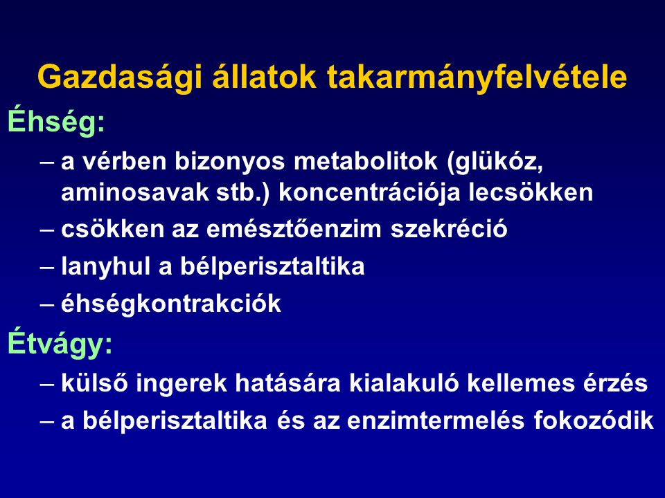 Gazdasági állatok takarmányfelvétele Éhség: –a vérben bizonyos metabolitok (glükóz, aminosavak stb.) koncentrációja lecsökken –csökken az emésztőenzim szekréció –lanyhul a bélperisztaltika –éhségkontrakciók Étvágy: –külső ingerek hatására kialakuló kellemes érzés –a bélperisztaltika és az enzimtermelés fokozódik