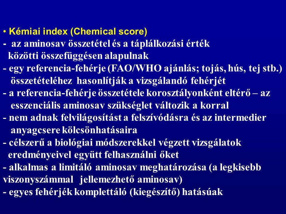 Kémiai index (Chemical score) - az aminosav összetétel és a táplálkozási érték közötti összefüggésen alapulnak - egy referencia-fehérje (FAO/WHO ajánlás; tojás, hús, tej stb.) összetételéhez hasonlítják a vizsgálandó fehérjét - a referencia-fehérje összetétele korosztályonként eltérő – az esszenciális aminosav szükséglet változik a korral - nem adnak felvilágosítást a felszívódásra és az intermedier anyagcsere kölcsönhatásaira - célszerű a biológiai módszerekkel végzett vizsgálatok eredményeivel együtt felhasználni őket - alkalmas a limitáló aminosav meghatározása (a legkisebb viszonyszámmal jellemezhető aminosav) - egyes fehérjék komplettáló (kiegészítő) hatásúak