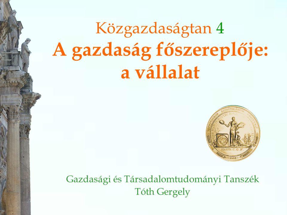 Közgazdaságtan 4 A gazdaság főszereplője: a vállalat Gazdasági és Társadalomtudományi Tanszék Tóth Gergely
