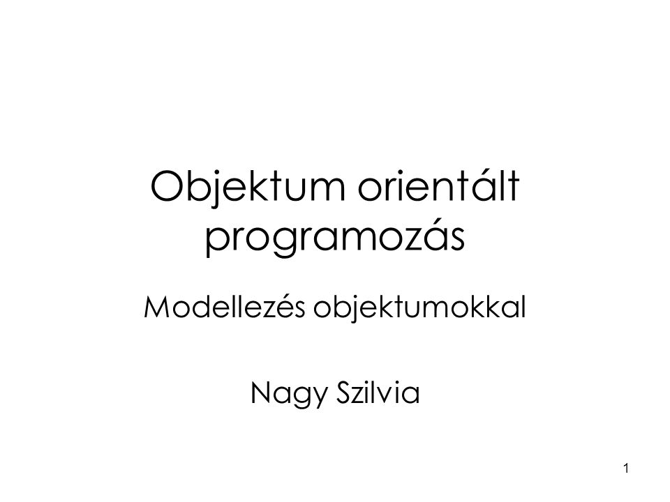 1 Objektum orientált programozás Modellezés objektumokkal Nagy Szilvia
