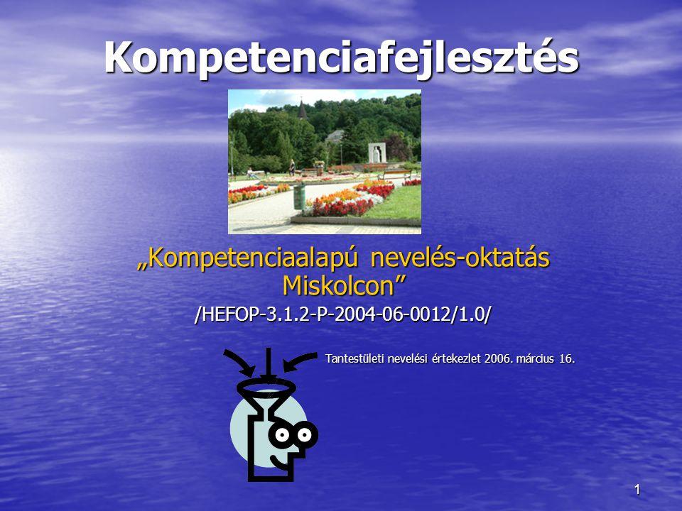 """1 Kompetenciafejlesztés """"Kompetenciaalapú nevelés-oktatás Miskolcon"""" /HEFOP-3.1.2-P-2004-06-0012/1.0/ Tantestületi nevelési értekezlet 2006. március 1"""