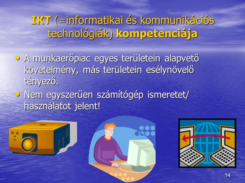 14 IKT (=informatikai és kommunikációs technológiák) kompetenciája A munkaerőpiac egyes területein alapvető követelmény, más területein esélynövelő té