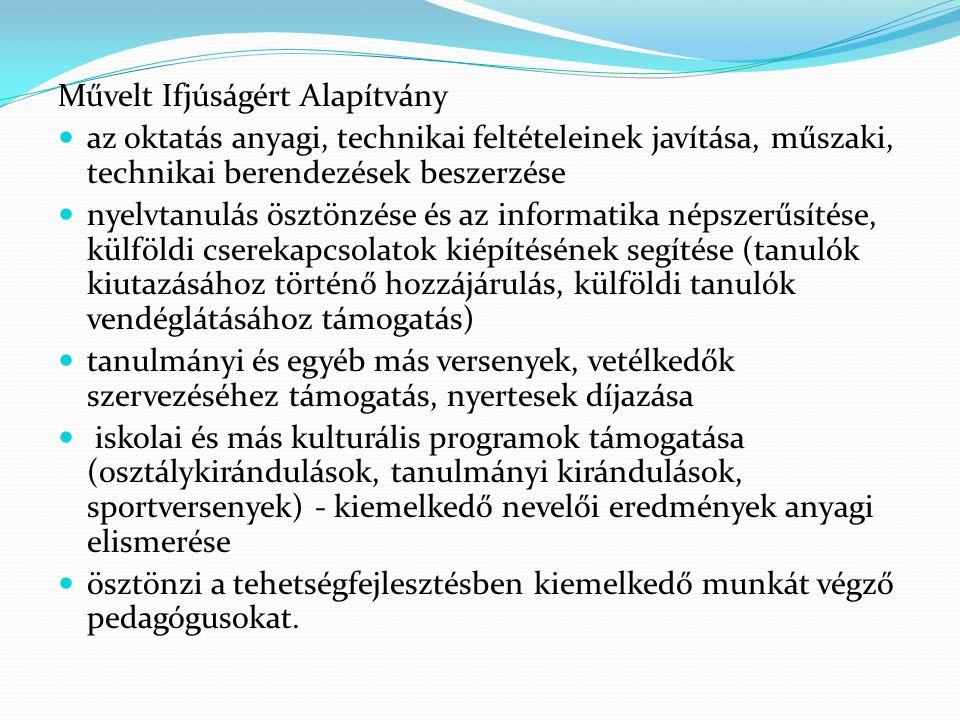 Művelt Ifjúságért Alapítvány az oktatás anyagi, technikai feltételeinek javítása, műszaki, technikai berendezések beszerzése nyelvtanulás ösztönzése és az informatika népszerűsítése, külföldi cserekapcsolatok kiépítésének segítése (tanulók kiutazásához történő hozzájárulás, külföldi tanulók vendéglátásához támogatás) tanulmányi és egyéb más versenyek, vetélkedők szervezéséhez támogatás, nyertesek díjazása iskolai és más kulturális programok támogatása (osztálykirándulások, tanulmányi kirándulások, sportversenyek) - kiemelkedő nevelői eredmények anyagi elismerése ösztönzi a tehetségfejlesztésben kiemelkedő munkát végző pedagógusokat.
