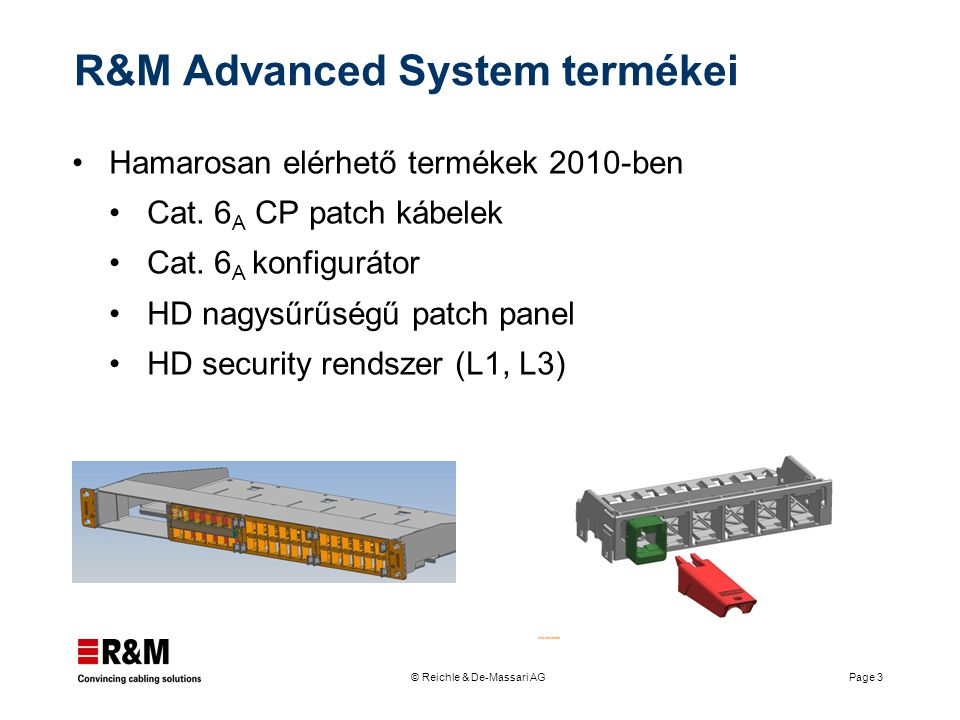 © Reichle & De-Massari AG Page 3 R&M Advanced System termékei Hamarosan elérhető termékek 2010-ben Cat. 6 A CP patch kábelek Cat. 6 A konfigurátor HD