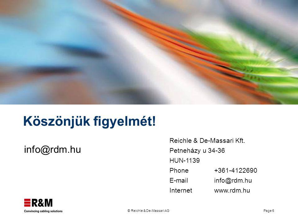 © Reichle & De-Massari AG Page 5 Köszönjük figyelmét! info@rdm.hu Reichle & De-Massari Kft. Petneházy u 34-36 HUN-1139 Phone+361-4122690 E-mailinfo@rd