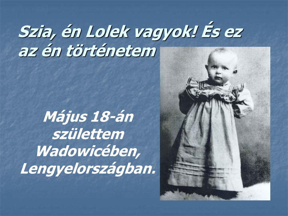 Szia, én Lolek vagyok! És ez az én történetem Május 18-án születtem Wadowicében, Lengyelországban.