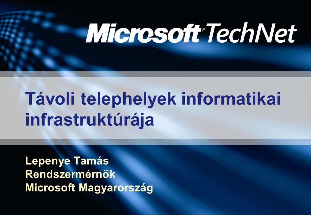 Távoli telephelyek informatikai infrastruktúrája Lepenye Tamás Rendszermérnök Microsoft Magyarország