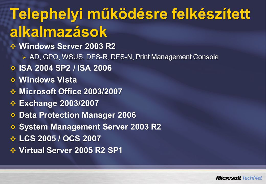 Telephelyi működésre felkészített alkalmazások  Windows Server 2003 R2  AD, GPO, WSUS, DFS-R, DFS-N, Print Management Console  ISA 2004 SP2 / ISA 2006  Windows Vista  Microsoft Office 2003/2007  Exchange 2003/2007  Data Protection Manager 2006  System Management Server 2003 R2  LCS 2005 / OCS 2007  Virtual Server 2005 R2 SP1
