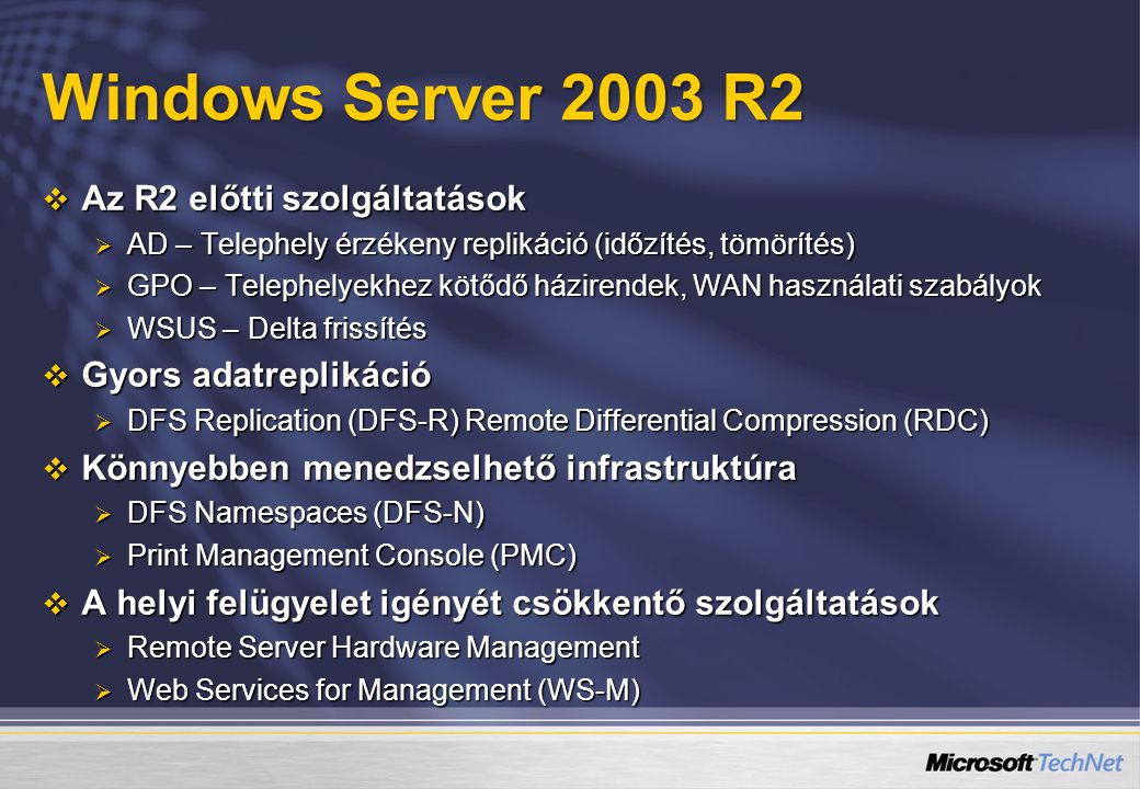 Windows Server 2003 R2  Az R2 előtti szolgáltatások  AD – Telephely érzékeny replikáció (időzítés, tömörítés)  GPO – Telephelyekhez kötődő házirendek, WAN használati szabályok  WSUS – Delta frissítés  Gyors adatreplikáció  DFS Replication (DFS-R) Remote Differential Compression (RDC)  Könnyebben menedzselhető infrastruktúra  DFS Namespaces (DFS-N)  Print Management Console (PMC)  A helyi felügyelet igényét csökkentő szolgáltatások  Remote Server Hardware Management  Web Services for Management (WS-M)