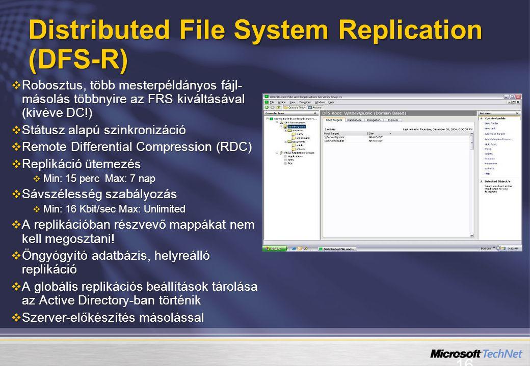 16 Distributed File System Replication (DFS-R)  Robosztus, több mesterpéldányos fájl- másolás többnyire az FRS kiváltásával (kivéve DC!)  Státusz alapú szinkronizáció  Remote Differential Compression (RDC)  Replikáció ütemezés  Min: 15 perc Max: 7 nap  Sávszélesség szabályozás  Min: 16 Kbit/sec Max: Unlimited  A replikációban részvevő mappákat nem kell megosztani.