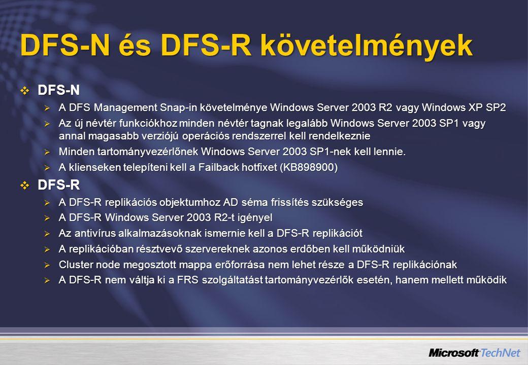DFS-N és DFS-R követelmények  DFS-N  A DFS Management Snap-in követelménye Windows Server 2003 R2 vagy Windows XP SP2  Az új névtér funkciókhoz minden névtér tagnak legalább Windows Server 2003 SP1 vagy annal magasabb verziójú operációs rendszerrel kell rendelkeznie  Minden tartományvezérlőnek Windows Server 2003 SP1-nek kell lennie.