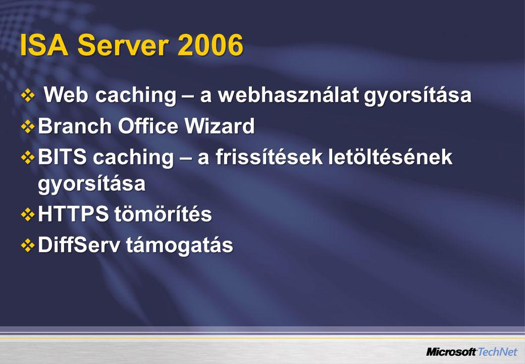 ISA Server 2006  Web caching – a webhasználat gyorsítása  Branch Office Wizard  BITS caching – a frissítések letöltésének gyorsítása  HTTPS tömörítés  DiffServ támogatás