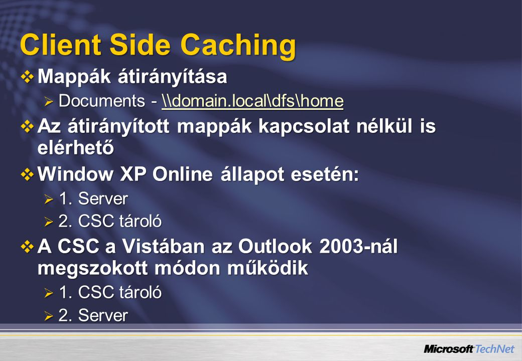 Client Side Caching  Mappák átirányítása  Documents - \\domain.local\dfs\home \\domain.local\dfs\home  Az átirányított mappák kapcsolat nélkül is elérhető  Window XP Online állapot esetén:  1.