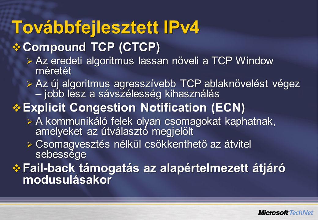 Továbbfejlesztett IPv4  Compound TCP (CTCP)  Az eredeti algoritmus lassan növeli a TCP Window méretét  Az új algoritmus agresszívebb TCP ablaknövelést végez – jobb lesz a sávszélesség kihasználás  Explicit Congestion Notification (ECN)  A kommunikáló felek olyan csomagokat kaphatnak, amelyeket az útválasztó megjelölt  Csomagvesztés nélkül csökkenthető az átvitel sebessége  Fail-back támogatás az alapértelmezett átjáró modusulásakor