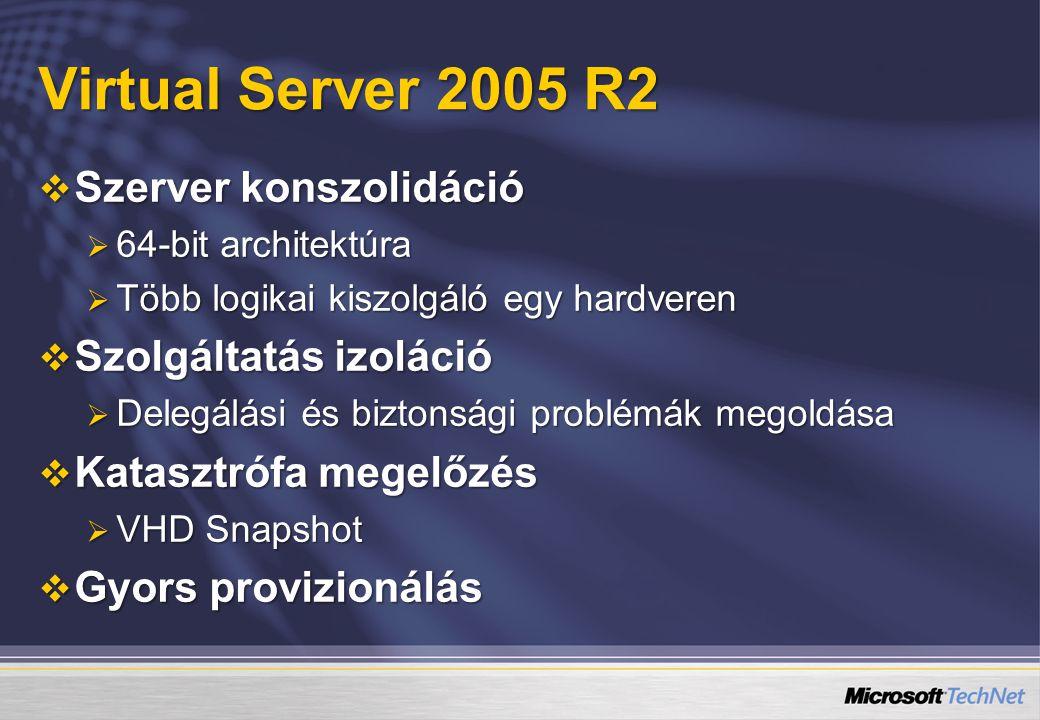 Virtual Server 2005 R2  Szerver konszolidáció  64-bit architektúra  Több logikai kiszolgáló egy hardveren  Szolgáltatás izoláció  Delegálási és biztonsági problémák megoldása  Katasztrófa megelőzés  VHD Snapshot  Gyors provizionálás