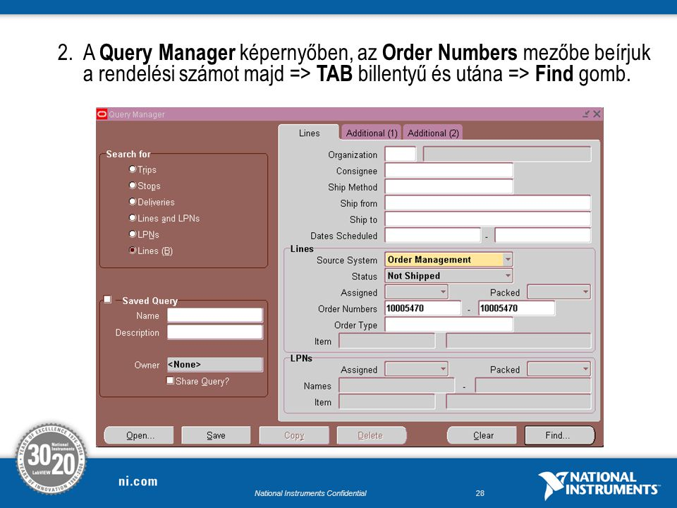National Instruments Confidential27 Ship Confirm 1.A Ship Confirm megkezdése előtt szükségünk lesz a Delivery Number -re, melyet a Transaction menüpontból érünk el, NI Manufacturing Analyst szerepkör esetén az elérési útvonal: Order Management/Shipping/ Transactions